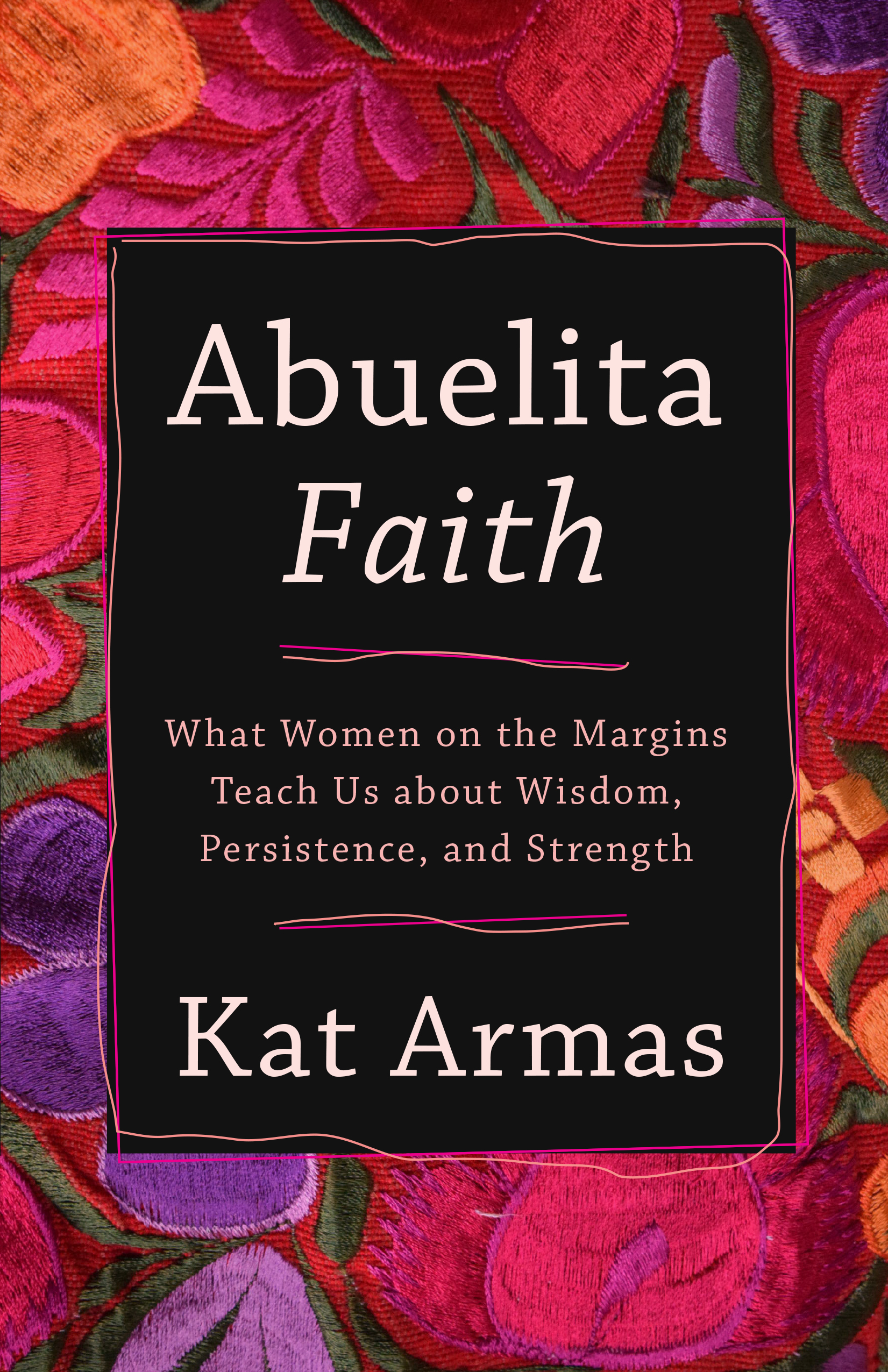 Abuelita Faith: What Women on the Margins Teach Us about Wisdom, Persistence, and Strength by Kat Armas